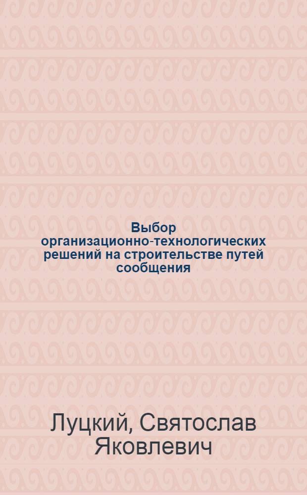 Выбор организационно-технологических решений на строительстве путей сообщения : учебник для студентов вузов железнодорожного транспорта