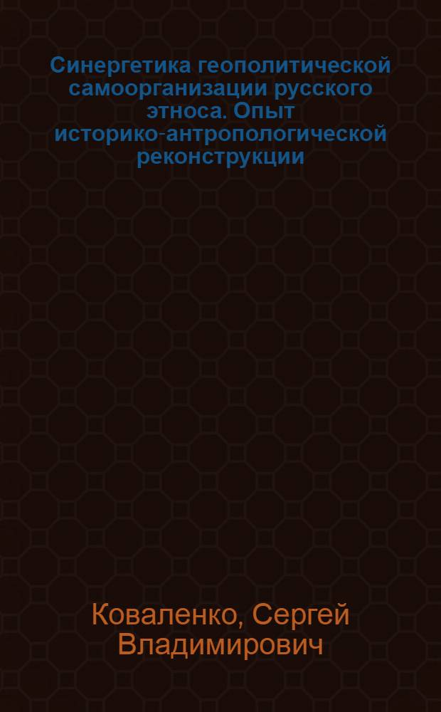 Синергетика геополитической самоорганизации русского этноса. Опыт историко-антропологической реконструкции