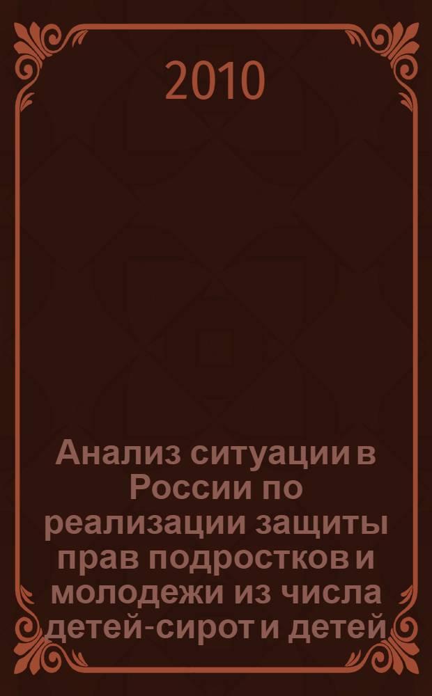 Анализ ситуации в России по реализации защиты прав подростков и молодежи из числа детей-сирот и детей, оставшихся без попечения родителей : доклад