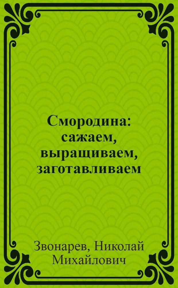 Смородина : сажаем, выращиваем, заготавливаем