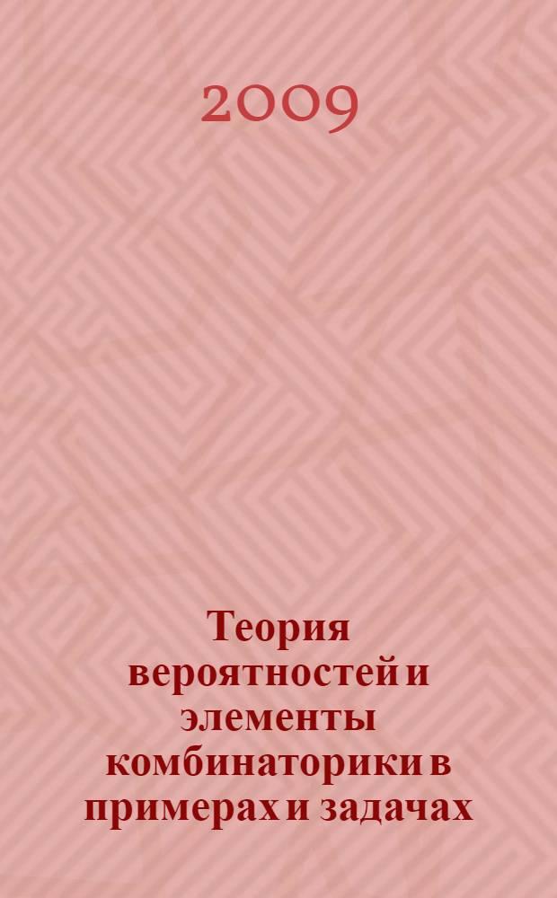 Теория вероятностей и элементы комбинаторики в примерах и задачах : учебное пособие : (для студентов всех специальностей)