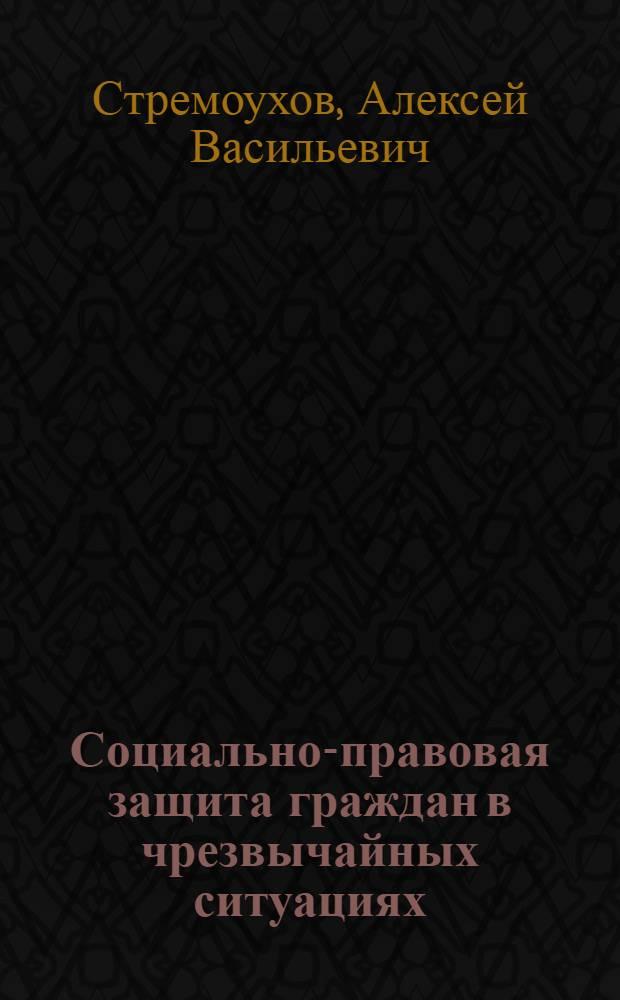 Социально-правовая защита граждан в чрезвычайных ситуациях : учебно-методический комплекс : (специальность 040101.65 Социальная работа)
