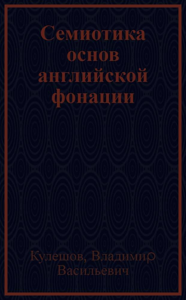 Семиотика основ английской фонации : Автореф. дис. на соиск. учен. степ. д.филол.н