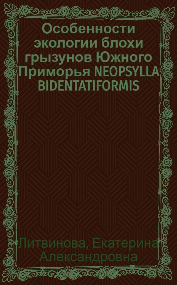 Особенности экологии блохи грызунов Южного Приморья NEOPSYLLA BIDENTATIFORMIS (WAGN., 1893) (SIPHONAPTERA) и ее взаимоотношения с нематодой SPILOTYLENCHUS SP.(NEMATODA, ALLANTONEMATIDAE) : Автореф. дис. на соиск. учен. степ. к.б.н
