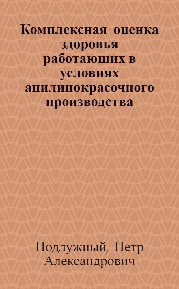 Комплексная оценка здоровья работающих в условиях анилинокрасочного производства : Автореф. дис. на соиск. учен. степ. д.м.н