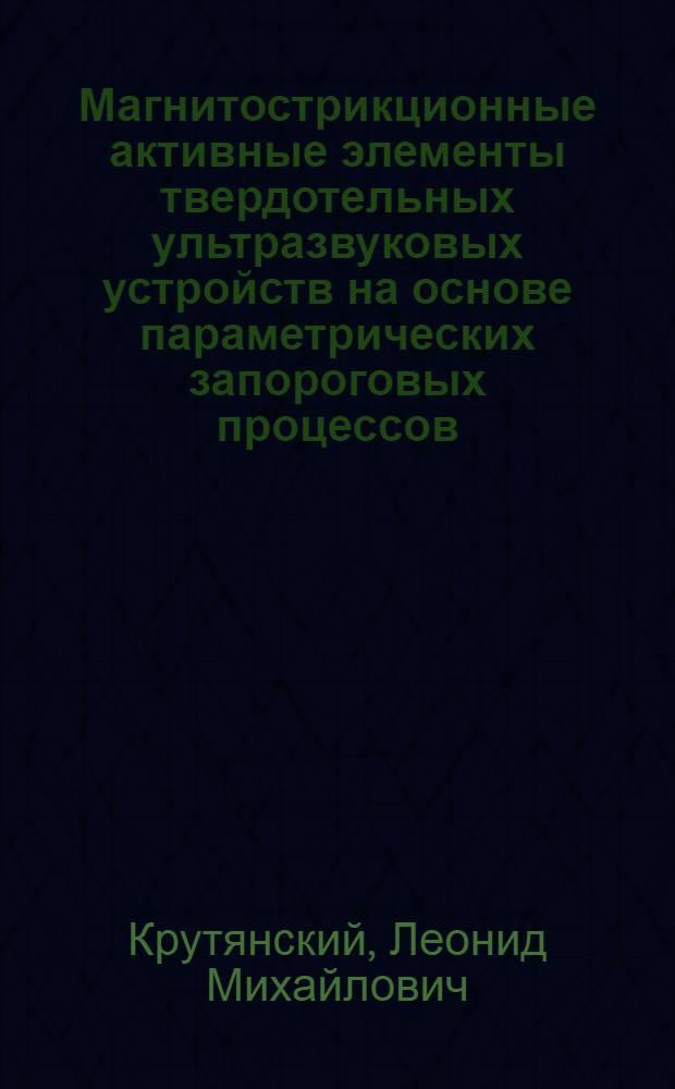 Магнитострикционные активные элементы твердотельных ультразвуковых устройств на основе параметрических запороговых процессов : Автореф. дис. на соиск. учен. степ. к.т.н