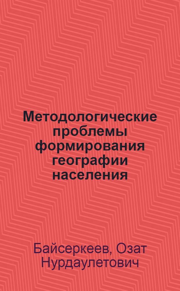 Методологические проблемы формирования географии населения : Автореф. дис. на соиск. учен. степ. к.филос.н