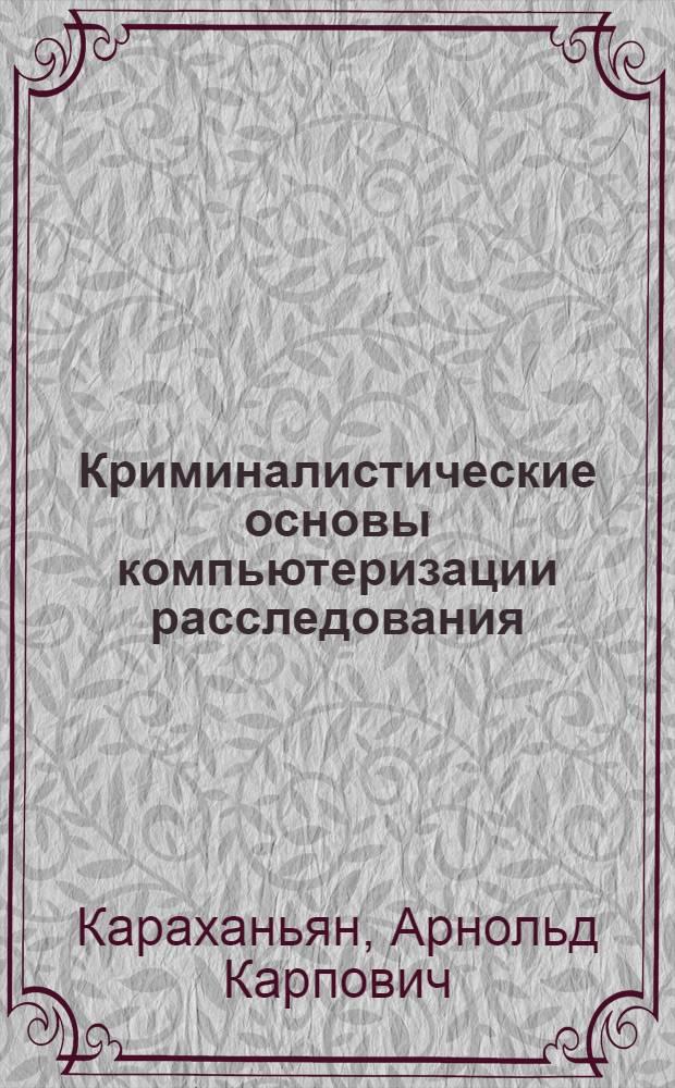 Криминалистические основы компьютеризации расследования : Автореф. дис. на соиск. учен. степ. к.ю.н