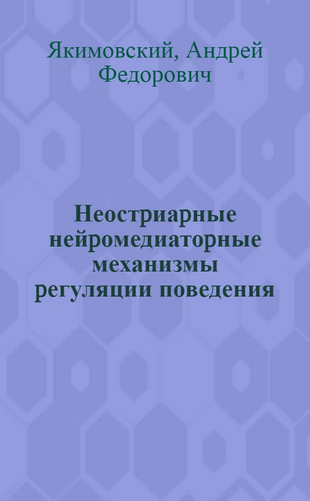 Неостpиаpные нейpомедиатоpные механизмы pегуляции поведения : Автореф. дис. на соиск. учен. степ. д.м.н. : Спец. 14.00.17
