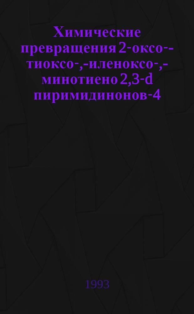 Химические превращения 2-оксо-,- тиоксо-, -силеноксо-, -аминотиено[2,3-d] пиримидинонов-4 : Автореф. дис. на соиск. учен. степ. к.х.н. : Спец. 02.00.03