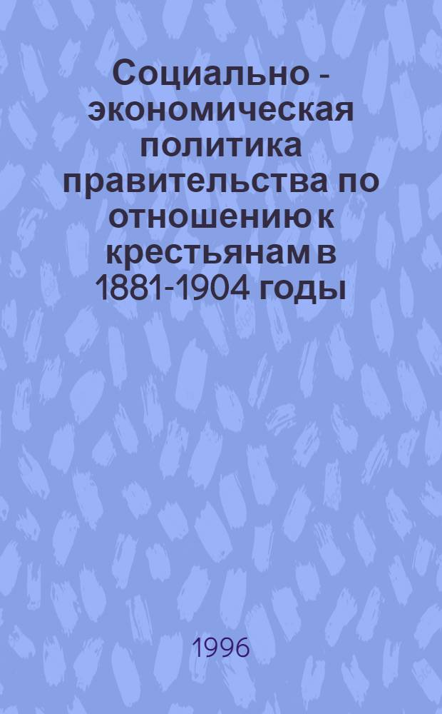 Социально - экономическая политика правительства по отношению к крестьянам в 1881-1904 годы : Автореф. дис. на соиск. учен. степ. к.ист.н. : Спец. 07.00.02