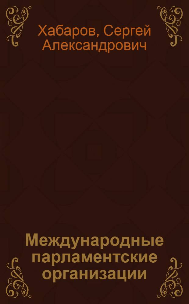 Международные парламентские организации: (Междунар.-правовые вопросы) : Автореф. дис. на соиск. учен. степ. к.ю.н. : Спец. 12.00.10