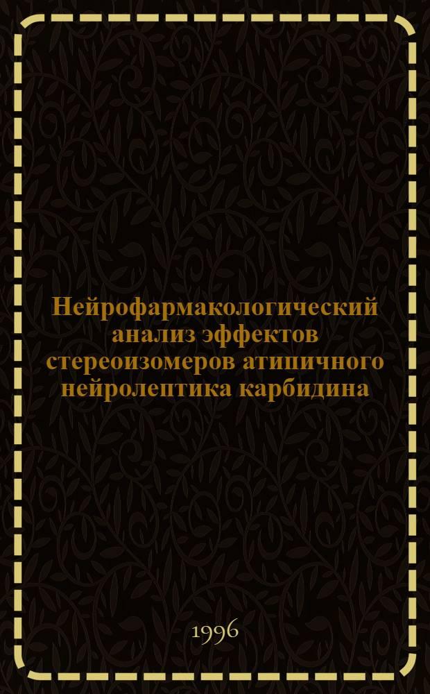 Нейрофармакологический анализ эффектов стереоизомеров атипичного нейролептика карбидина : Автореф. дис. на соиск. учен. степ. к.м.н. : Спец. 14.00.25