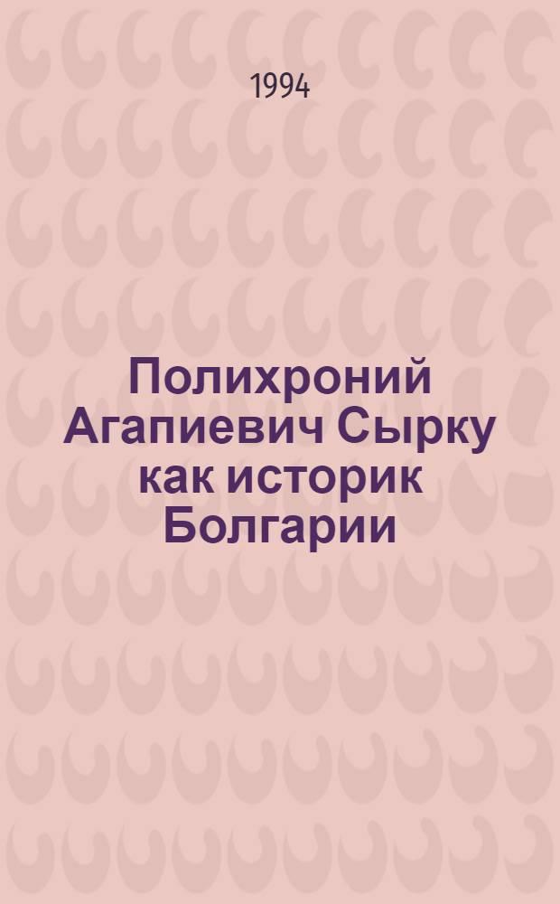 Полихроний Агапиевич Сырку как историк Болгарии : Автореф. дис. на соиск. учен. степ. к.ист.н. : Спец. 07.00.00