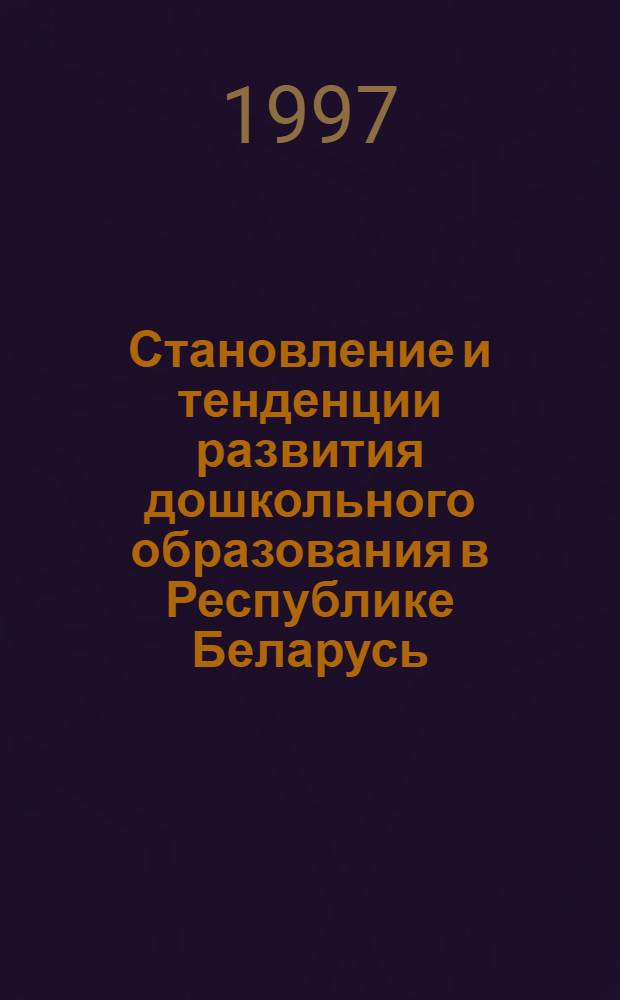 Становление и тенденции развития дошкольного образования в Республике Беларусь : Автореф. дис. на соиск. учен. степ. к.п.н. : Спец. 13.00.01