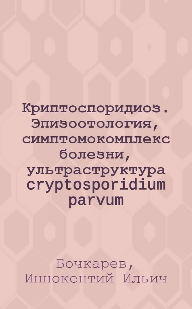 Криптоспоридиоз. Эпизоотология, симптомокомплекс болезни, ультраструктура cryptosporidium parvum,особенности развития хозяин-паразит-клетка-эмбрион, принципы лечения и профилактика : Автореф. дис. на соиск. учен. степ. д.б.н. : Спец. 03.00.19
