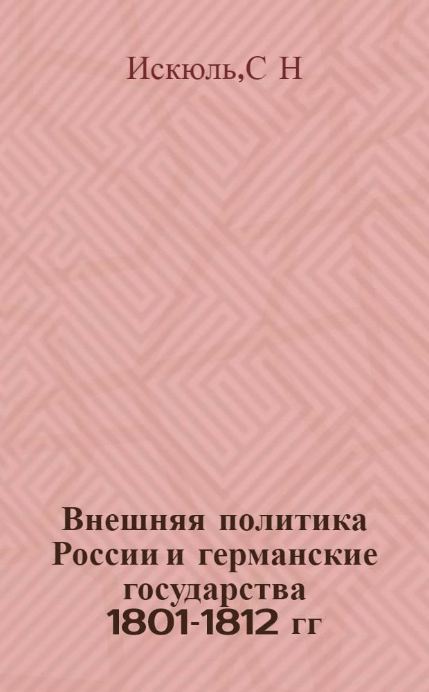 Внешняя политика России и германские государства 1801-1812 гг : Автореф. дис. на соиск. учен. степ. д.ист.н. : Спец. 07.00.02