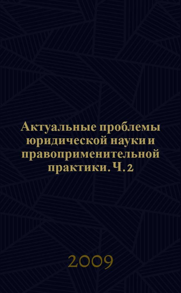 Актуальные проблемы юридической науки и правоприменительной практики. Ч. 2