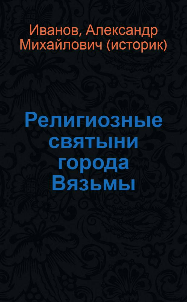 Религиозные святыни города Вязьмы: прошлое, настоящее, будущее : справочник