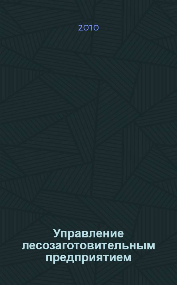 Управление лесозаготовительным предприятием : учебное пособие для студентов вузов, обучающихся по направлению подготовки дипломированных специалистов 250400 (656300) Технология лесозаготовительных и деревоперерабатывающих производств по специальности 250401 (260100) Лесоинженерное дело
