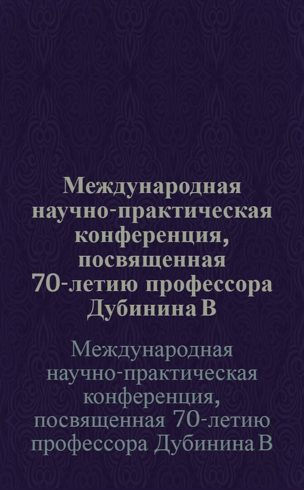 Международная научно-практическая конференция, посвященная 70-летию профессора Дубинина В. Ф.