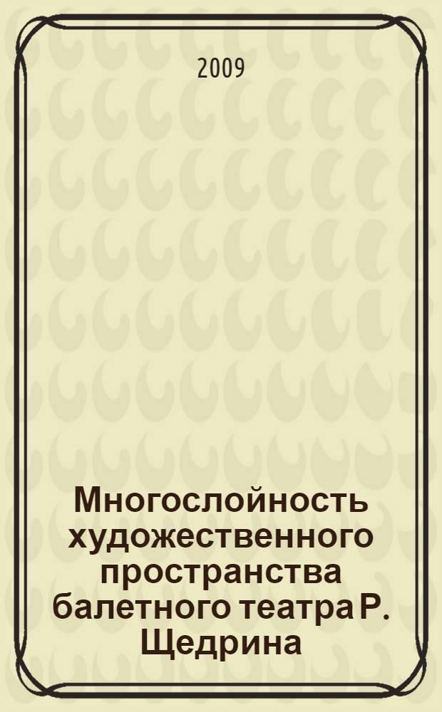 Многослойность художественного пространства балетного театра Р. Щедрина : автореферат диссертации на соискание ученой степени к. иск. : специальность 17.00.02 <Муз. искусство>