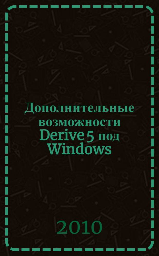 Дополнительные возможности Derive 5 под Windows : учебно-методическое пособие по компьютерной математике для студентов экономических специальностей