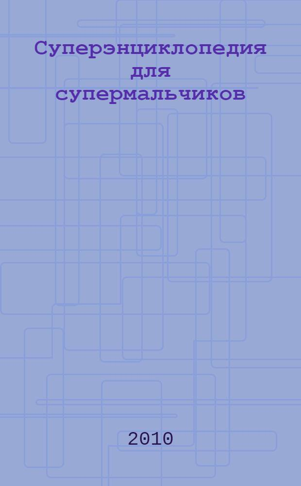 Суперэнциклопедия для супермальчиков : для среднего и старшего школьного возраста