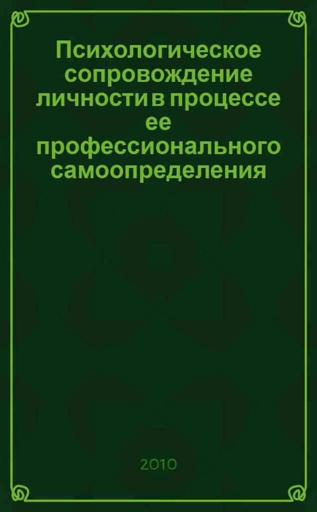 Психологическое сопровождение личности в процессе ее профессионального самоопределения : III Международная научно-практическая конференция, июнь 2010 г. : сборник статей