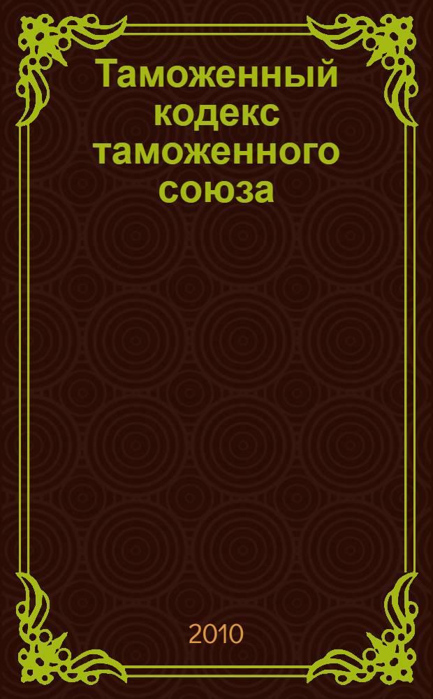 Таможенный кодекс таможенного союза : по состоянию на 1 октября 2010 г