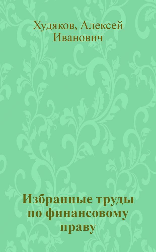 Избранные труды по финансовому праву = Selected works in financial law
