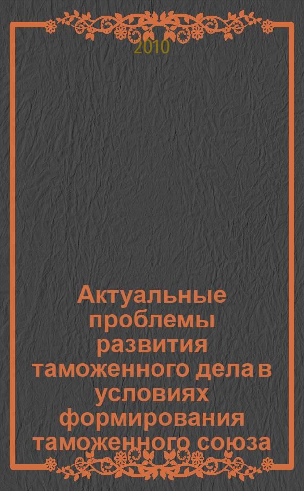 Актуальные проблемы развития таможенного дела в условиях формирования таможенного союза : сборник научных статей