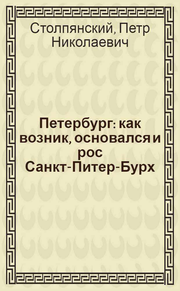 Петербург : как возник, основался и рос Санкт-Питер-Бурх