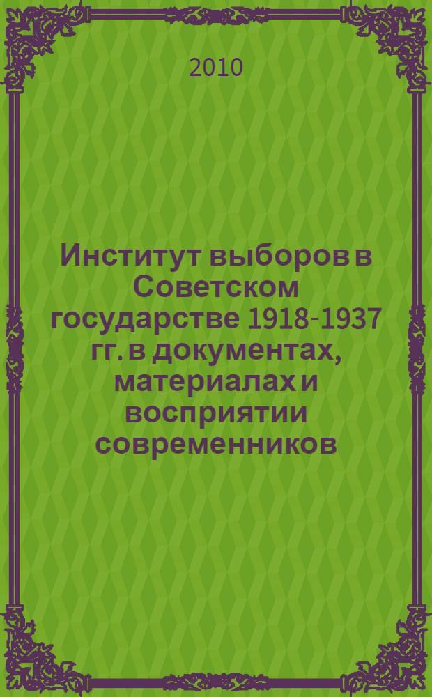 Институт выборов в Советском государстве 1918-1937 гг. в документах, материалах и восприятии современников : сборник