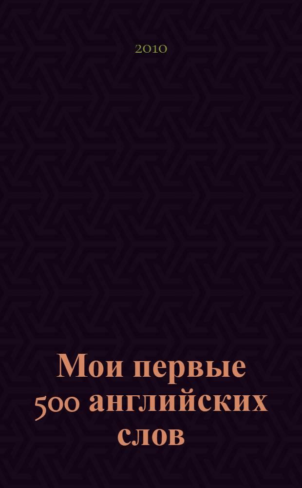 Мои первые 500 английских слов : учебный словарь с примерами словоупотребления