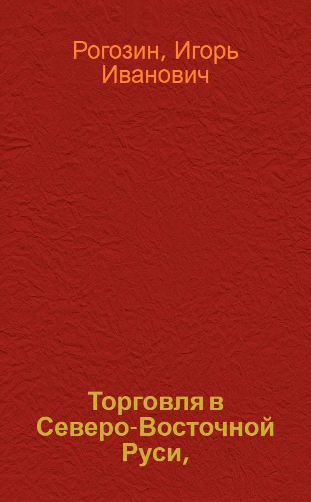Торговля в Северо-Восточной Руси,(XIII-XV вв.) : монография