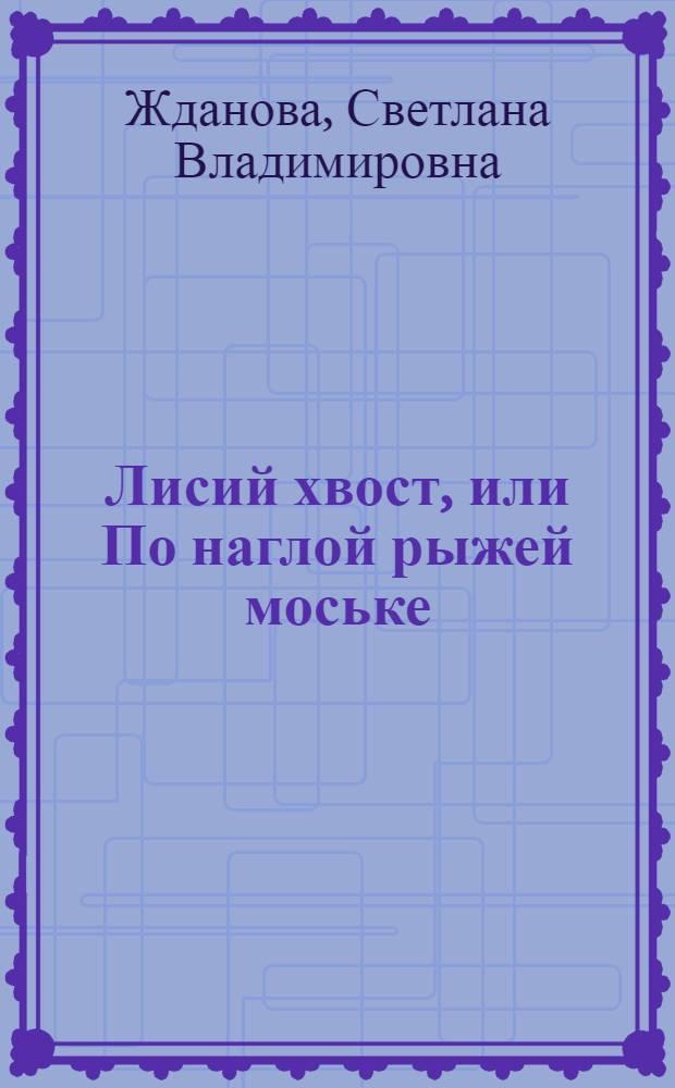Лисий хвост, или По наглой рыжей моське : роман