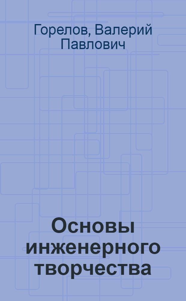 Основы инженерного творчества : учебник для студентов высших учебных заведений, обучающихся по направлениям подготовки в области техники и технологии