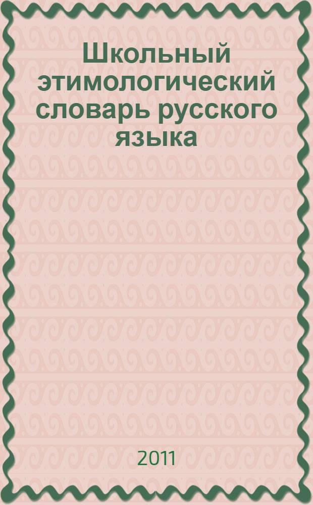 Школьный этимологический словарь русского языка : около 3000 слов : все необходимые сведения для сдачи ЕГЭ по русскому языку на 100 баллов