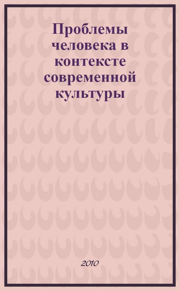 """Проблемы человека в контексте современной культуры : материалы IV Всероссийской научно-практической конференции """"Проблемы человека в контексте современной культуры"""""""