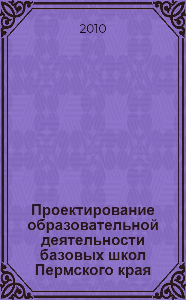 Проектирование образовательной деятельности базовых школ Пермского края : сборник научных и методических материалов