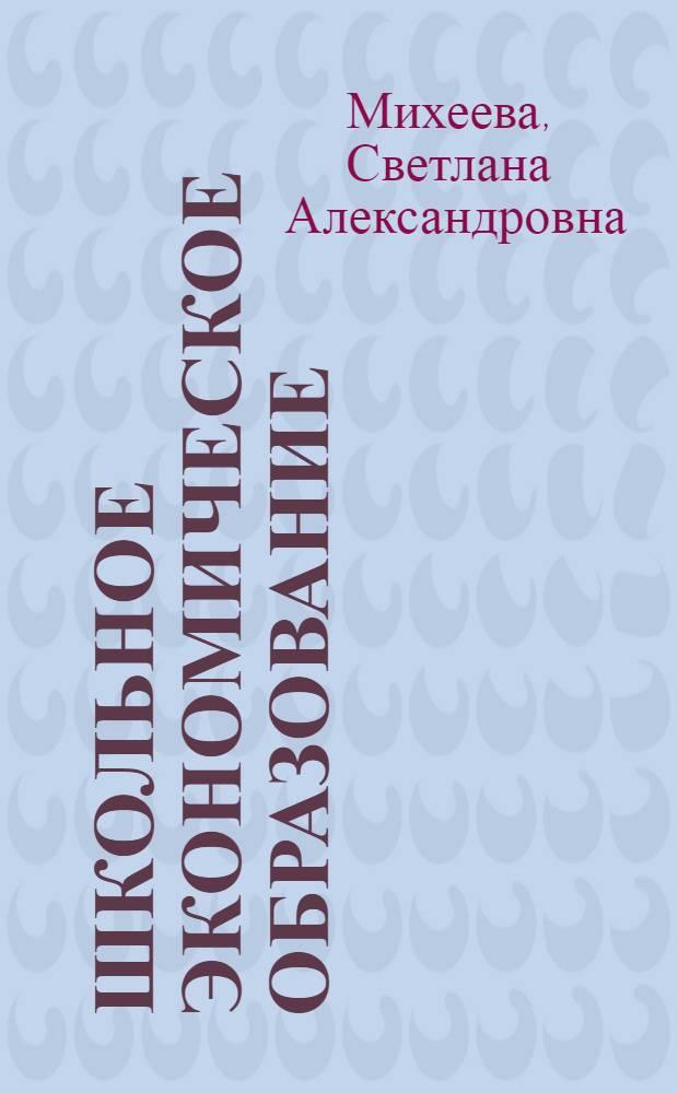Школьное экономическое образование : методика обучения и воспитания : учебник для студентов педагогических высших учебных заведений
