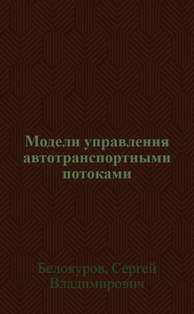 Модели управления автотранспортными потоками : на примере деятельности подразделений ГИБДД МВД России : монография