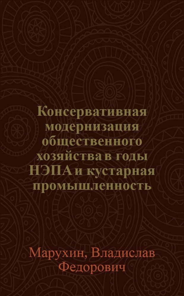 Консервативная модернизация общественного хозяйства в годы НЭПА и кустарная промышленность (на материалах Московской области) : (исторический очерк)