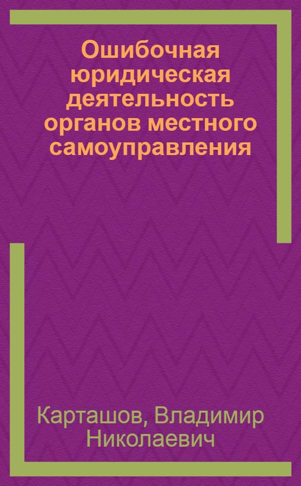 Ошибочная юридическая деятельность органов местного самоуправления : (некоторые методологические, теоретические и практически-прикладные аспекты проблемы)