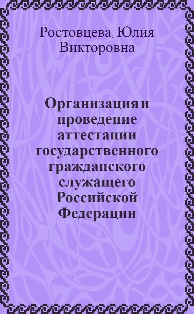 Организация и проведение аттестации государственного гражданского служащего Российской Федерации : монография