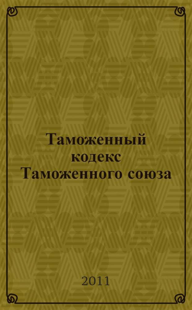 Таможенный кодекс Таможенного союза : текст с изменениями и дополнениями на 2011 год : от 27 ноября 2009 г. N° 17