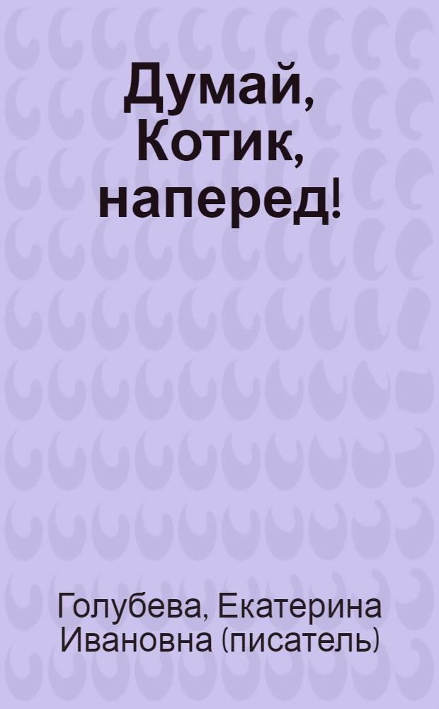 Думай, Котик, наперед! : учебная книга : родителям и воспитателям для чтения детям дошкольного и младшего школьного возраста : стихи