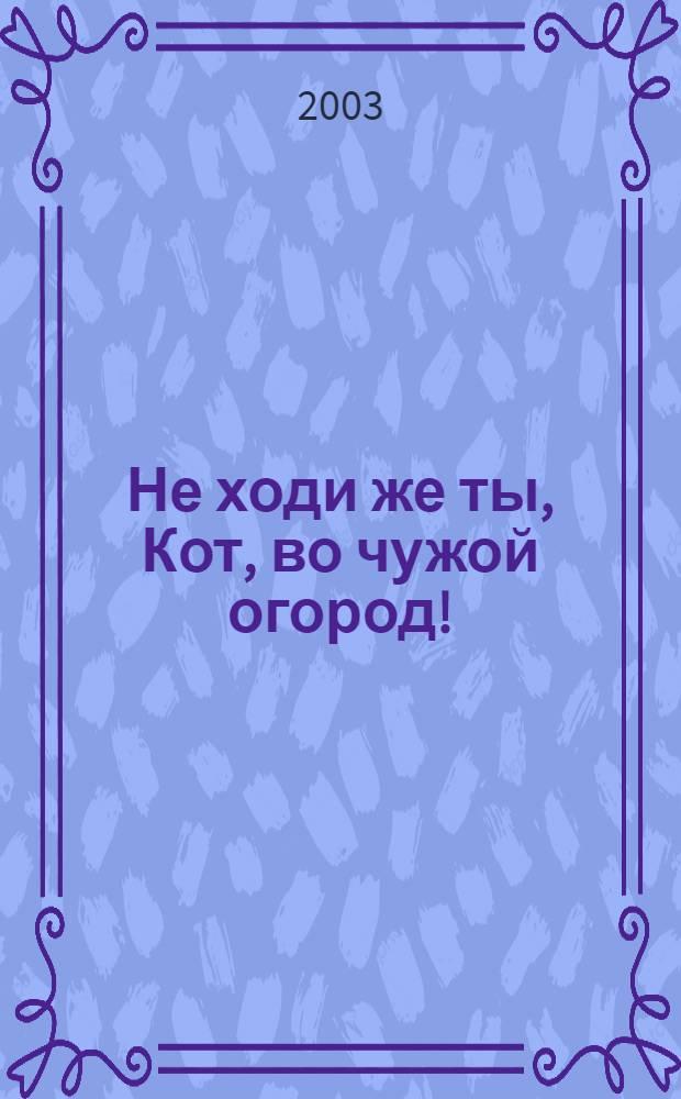 Не ходи же ты, Кот, во чужой огород! : учебная книга : родителям и воспитателям для чтения детям дошкольного и младшего школьного возраста : стихи