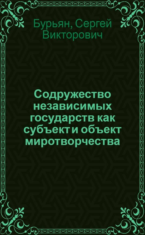 Содружество независимых государств как субъект и объект миротворчества : монография